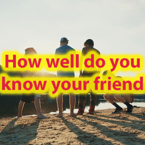 How well do you know your best friend Better Than they Knows You? 51
