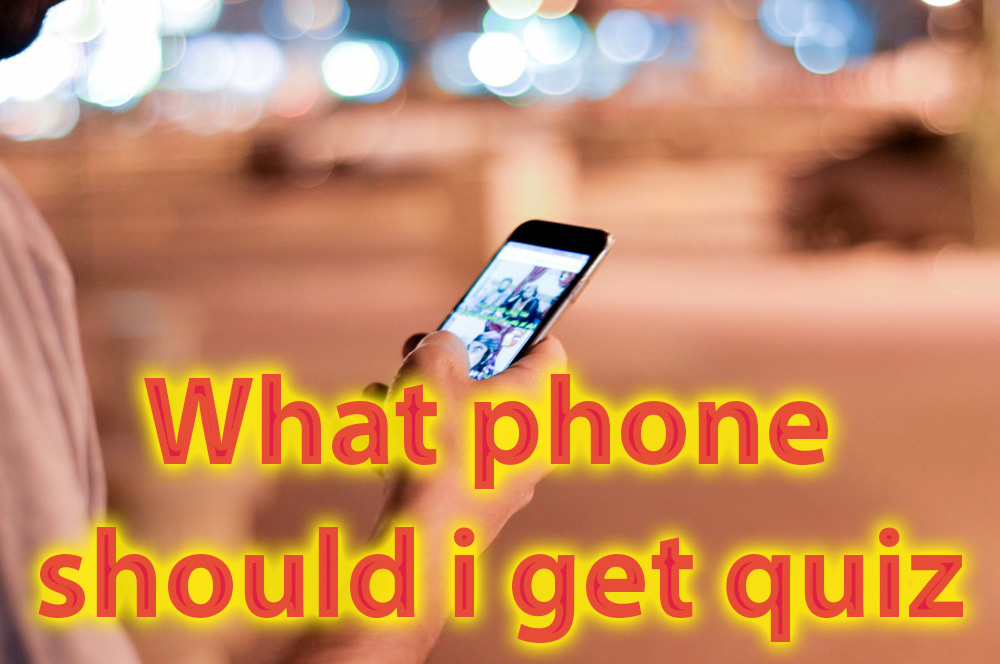 What phone should i get quiz - Let this quiz help you decide what phone to buy 1