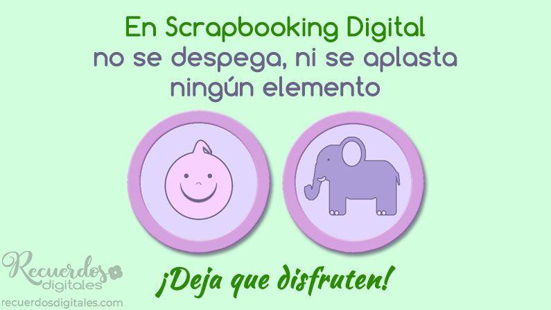 En Scrapbooking Digital no se despega ni se aplasta ningún elemento. ¡Deja que disfruten!