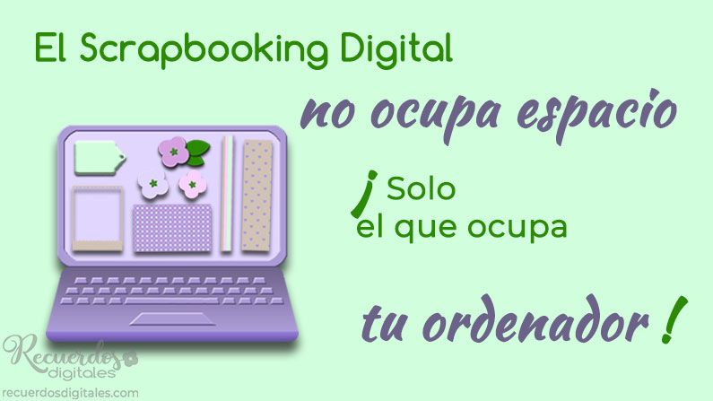 El Scrapbooking Digital no ocupa espacio. ¡Solo el espacio que ocupa tu ordenador!