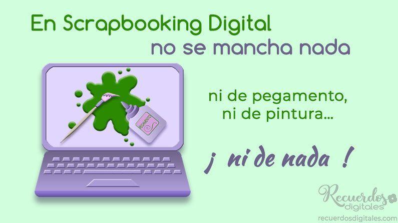 En Scrapbooking Digital no se mancha nada. Ni de pegamento, ni de pintura, ¡ni de nada!