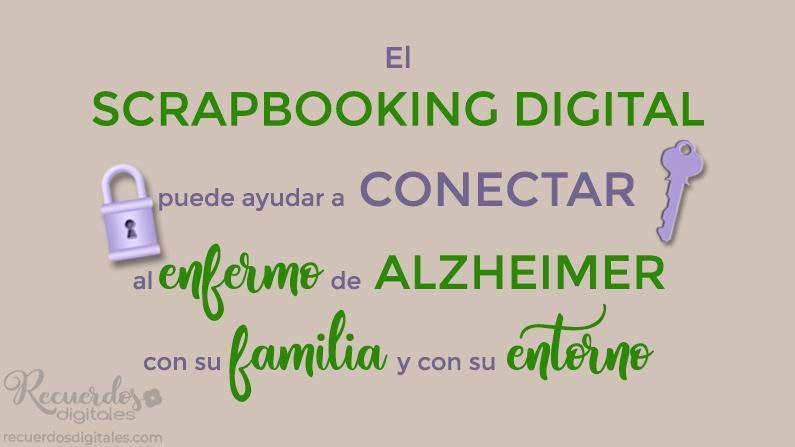 El scrapbooking digital, puede ser un medio que ayude a conectar a la persona enferma de Alzheimer con su familia y con su entorno