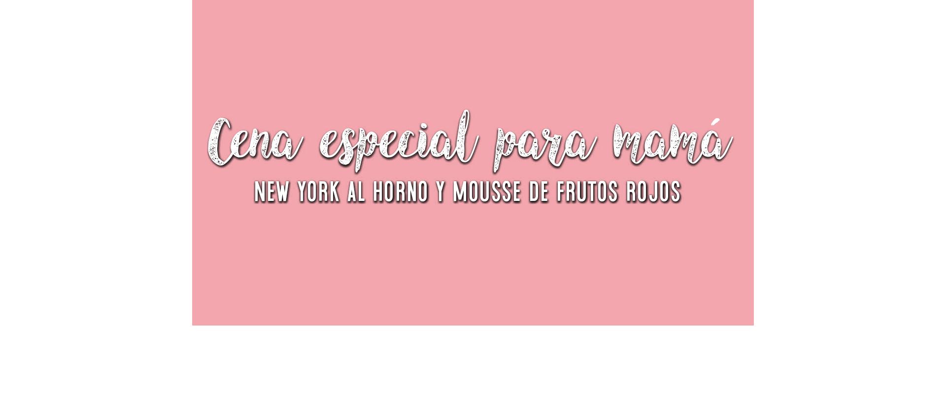 Cena especial para mamá, New York al horno y Mousse de frutos rojos