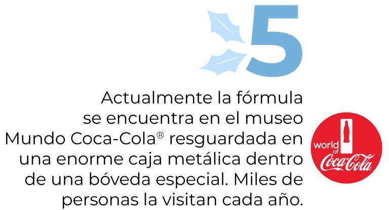 Actualmente la fórmulase encuentra en el museoMundo Coca-Cola® resguardada en una enorme caja metálica dentro de una bóveda especial. Miles de personas la visitan cada año.