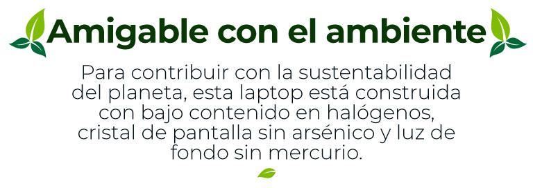 Amigable con el ambiente Para contribuir con la sustentabilidad del planeta, esta laptop está construida con bajo contenido en halógenos, cristal de pantalla sin arsénico y luz de fondo sin mercurio.