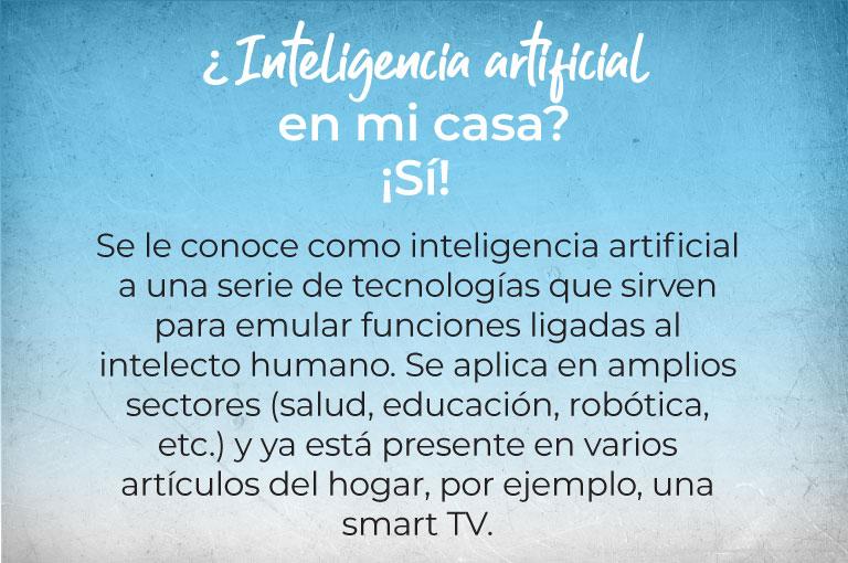 ¿Inteligencia artificial en mi casa? ¡Sí!  Se le conoce como inteligencia artificial a una serie de tecnologías que sirven para emular funciones ligadas al intelecto humano. Se aplica en amplios sectores (salud, educación, robótica, etc.) y ya está presente en varios artículos del hogar, por ejemplo, una smart TV.
