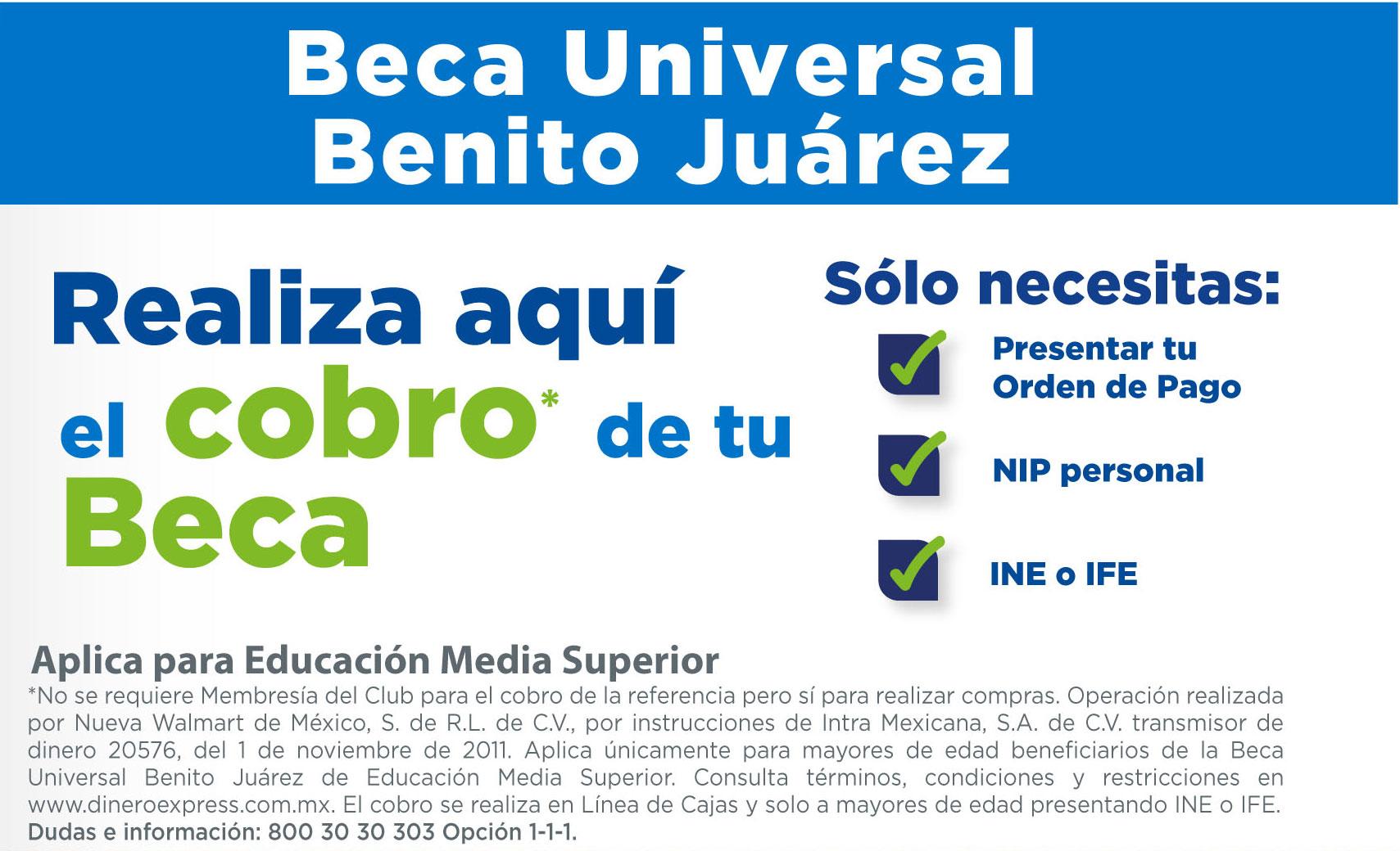 Beca Universal Benito Juárez - Aplica para Educación Media Superior - *No se requiere Membresía del Club para el cobro de la referencia pero sí para realizar compras. Operación realizada por Nueva Walmart de México, S. de R.L. de C.V., por instrucciones de Intra Mexicana, S.A. de C.V. transmisor de dinero 20576, del 1 de noviembre de 2011. Aplica únicamente para mayores de edad beneficiarios de la Beca Universal Benito Juárez de Educación Media Superior. Consulta términos, condiciones y restricciones en www.dineroexpress.com.mx. El cobro se realiza en Línea de Cajas y solo a mayores de edad presentando INE o IFE.  Dudas e información:800 30 30 303 Opción 1-1-1.