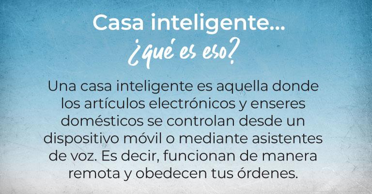 Casa inteligente… ¿qué es eso?  Una casa inteligente es aquella donde los artículos electrónicos y enseres domésticos se controlan desde un dispositivo móvil o mediante asistentes de voz. Es decir, funcionan de manera remota y obedecen tus órdenes.