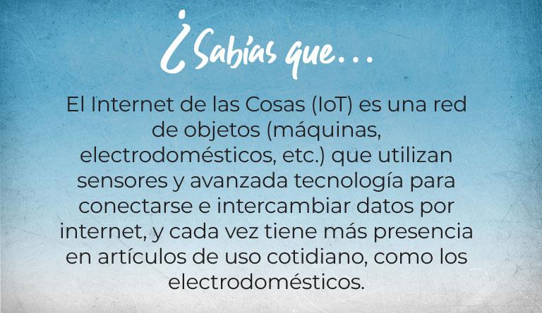 ¿Sabías que…  El Internet de las Cosas (IoT) es una red de objetos (máquinas, electrodomésticos, etc.) que utilizan sensores y avanzada tecnología para conectarse e intercambiar datos por internet, y cada vez tiene más presencia en artículos de uso cotidiano, como los electrodomésticos.