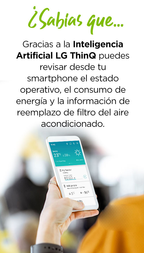 ¿Sabías que… Gracias a la Inteligencia Artificial LG ThinQ puedes revisar desde tu smartphone el estado operativo, el consumo de energía y la información de reemplazo de filtro del aire acondicionado.