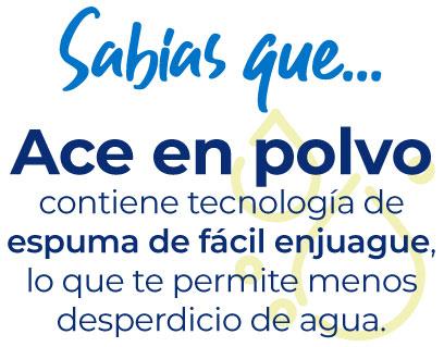 Sabías que… Ace en polvo contiene tecnología de espuma de fácil enjuague, lo que te permite menos desperdicio de agua.