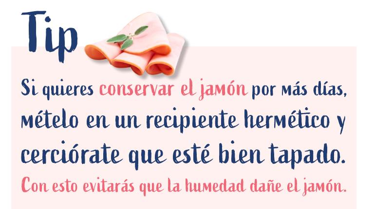 Tip. Si quieres conservar el jamón por más días, mételo en un recipiento hermético y cerciórate que esté bien tapado. Con esto evitarás que la humedad dañe el jamón.