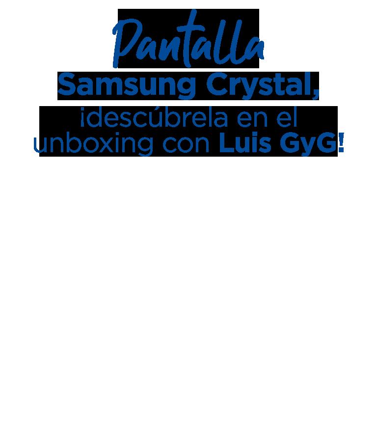 Pantalla Samsung Crystal, ¡descúbrela en el unboxing con Luis GyG!