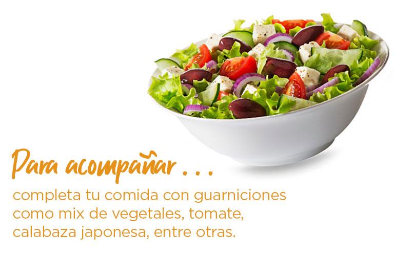 Para acompañar. completa tu comida con guarniciones como mix de vegetales, tomate, calabaza japonesa, entre otras.