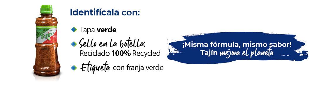 Identifícala con:  Tapa verde Etiqueta con franja verde Sello en la botella: Reciclado 100% Recycled  ¡Misma fórmula, mismo sabor!  Tajín mejora el planeta