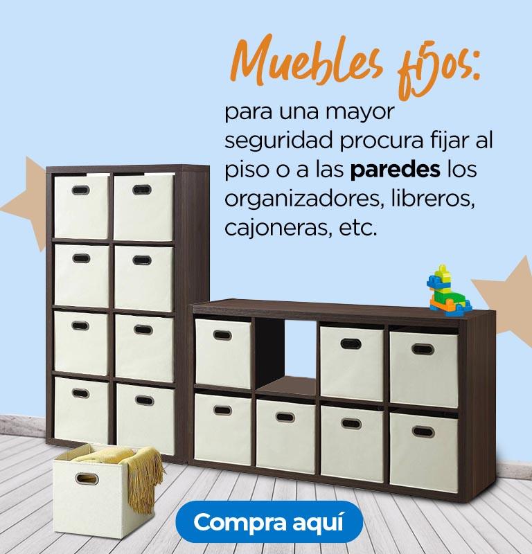 Muebles fijos: para una mayor seguridad procura fijar al piso o a las paredes los organizadores, libreros, cajoneras, etc.