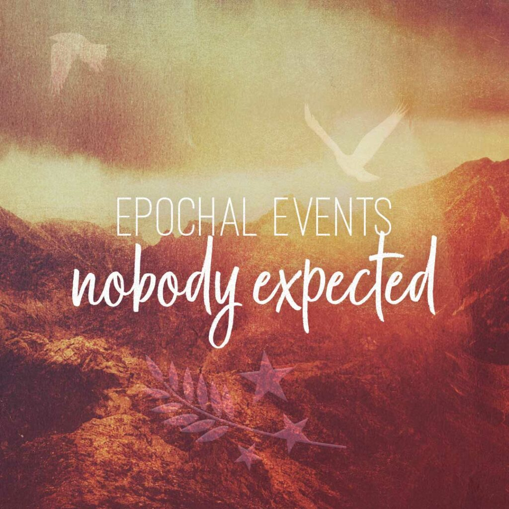 series: Epochal Events Nobody Expected