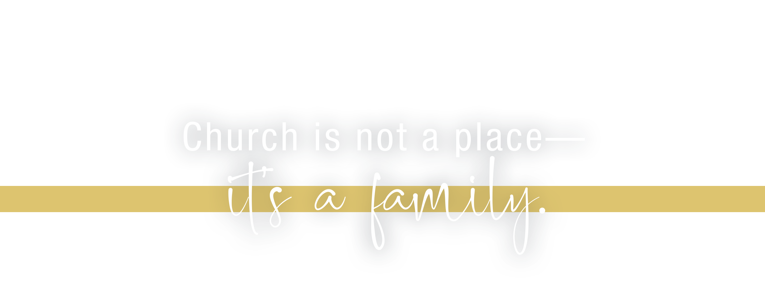 Church is not a place. It's a family.