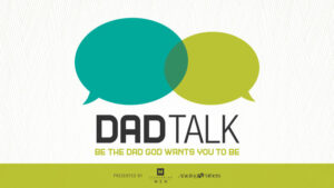 Dad Talk: be the dad God wants you to be