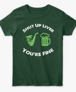 Drinking Shut Up Liver You're Fine Unisex Tshirt