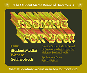 The Student Media Board of Directors is looking for you. Love Student Media? Want to get involved. Join the Student Media Board of Directors to help shape the vision of Student Media. Applications open Feb. 12-Feb. 21. Visit studentmedia.dasa.ncsu.edu for more information.