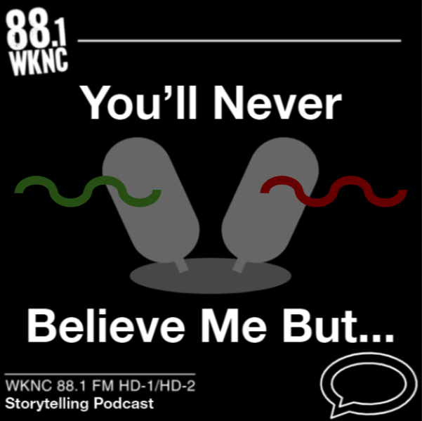 You'll Never Believe Me, But... WKNC 88.1 FM HD-1/HD-2 storytelling podcast
