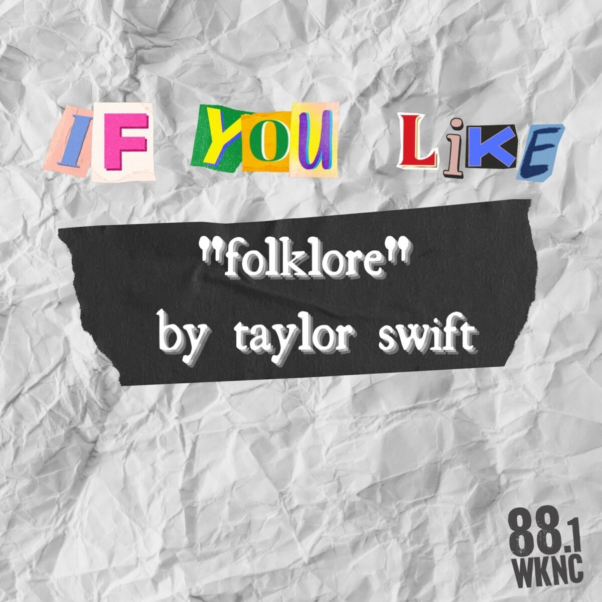 """Crumpled white paper background with black tape in the center. Above the tape there are graphic letters that look as if they were cut out of a magazine spelling out the words """"if you like."""" Atop the tape there is white text that reads """"'folklore' by taylor swift."""" In the bottom right corner there is an """"88.1"""" symbol to represent WKNC."""