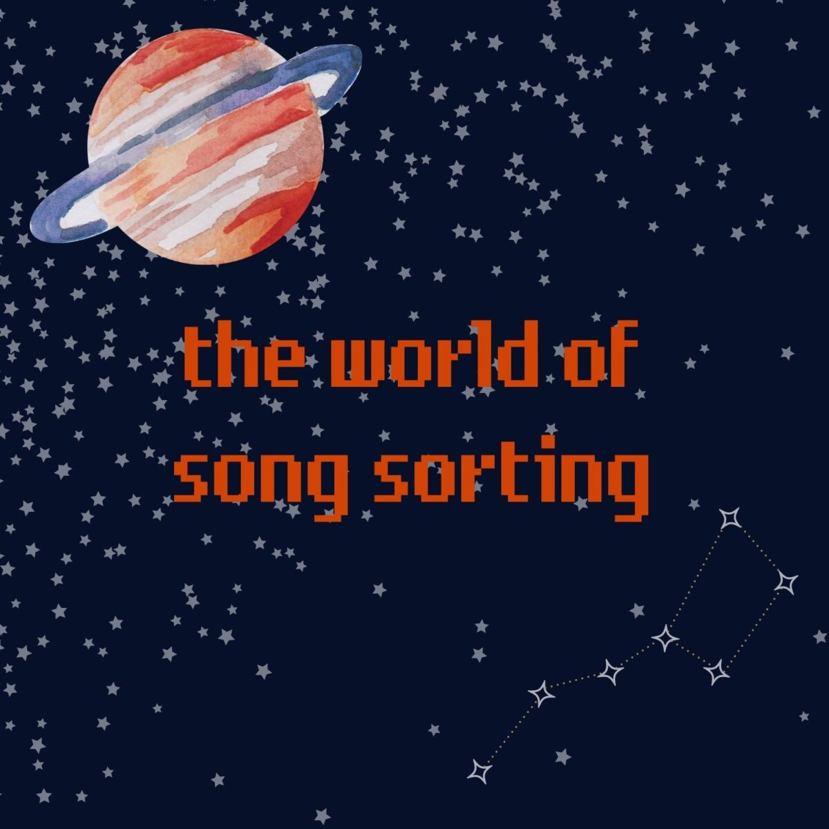 """A dark blue background with tiny faded white stars overlaid atop. The little dipper constellation is in the bottom right corner. In the upper left hand corner, there is a watercolor blue and reddish orange planet with rings around it. In the center of the image there is pixelated text that reads """"the world of song sorting"""" in all lowercase. That text is the same reddish orange as the planet in the upper left hand corner."""