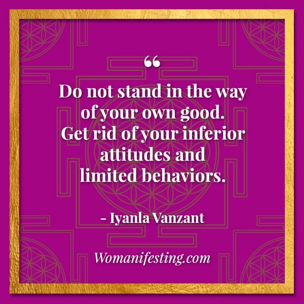 "Do not stand in the way of your own good. Get rid of your inferior attitudes and limited behaviors. Iyanla Vanzant Quotes! 33 Inspiring ""Fix My Life"" Lessons to Motivate You Inspirational Quote"