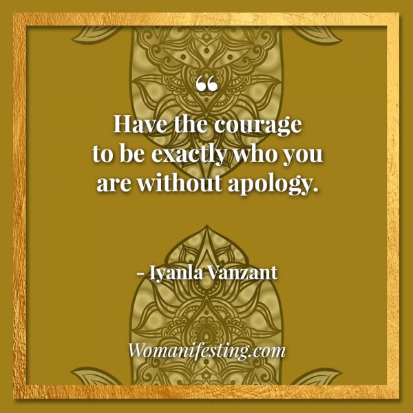 "Have the courage to be exactly who you are without apology. Iyanla Vanzant Quotes! 33 Inspiring ""Fix My Life"" Lessons to Motivate You Inspirational Quote"