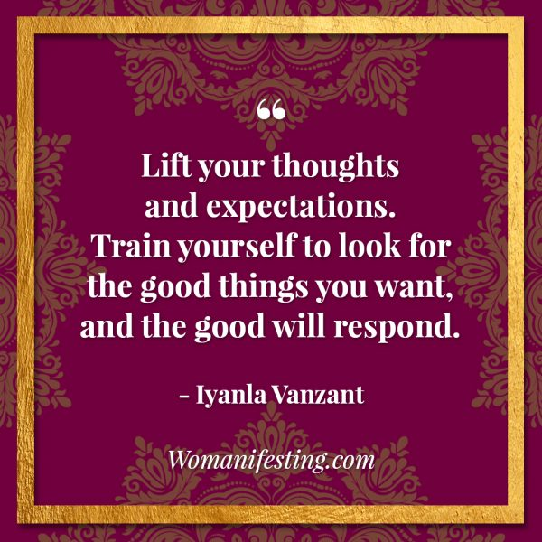 "Lift your thoughts and expectations. Train yourself to look for the good things you want, and the good will respond. Iyanla Vanzant Quotes! 33 Inspiring ""Fix My Life"" Lessons to Motivate You Inspirational Quote"