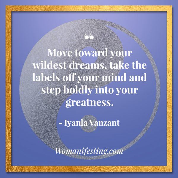 "Move toward your wildest dreams, take the labels off your mind and step boldly into your greatness. Iyanla Vanzant Quotes! 33 Inspiring ""Fix My Life"" Lessons to Motivate You Inspirational Quote"