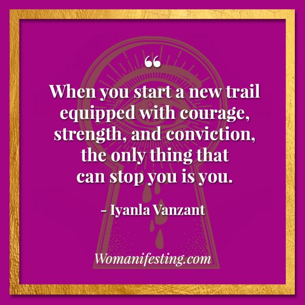 "When you start a new trail equipped with courage, strength, and conviction, the only thing that can stop you is you. Iyanla Vanzant Quotes! 33 Inspiring ""Fix My Life"" Lessons to Motivate You Inspirational Quote"