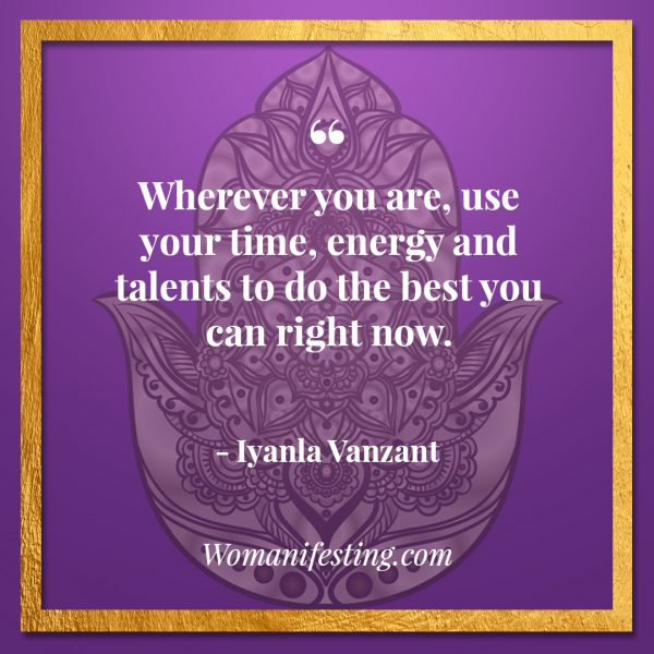 Wherever you are, use your time, energy and talents to do the best you can right now.