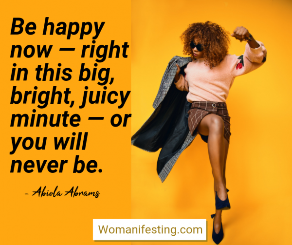 Be happy now — right in this big, bright, juicy minute — or you will never be. Happy Inspirational Quote