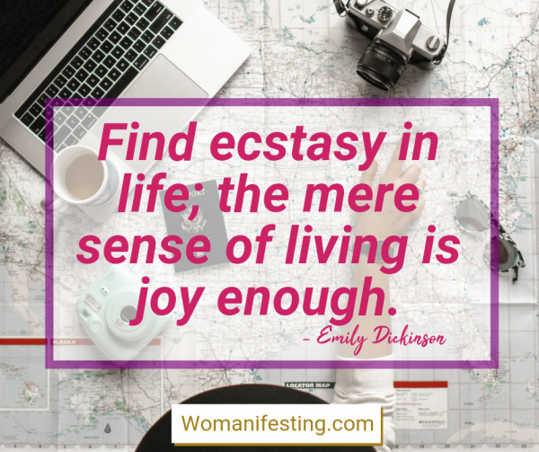 Find ecstasy in life; the mere sense of living is joy enough. Happy Inspirational Quote