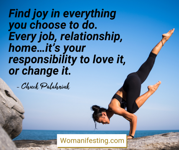 Find joy in everything you choose to do. Every job, relationship, home…it's your responsibility to love it, or change it. Happy Inspirational Quote