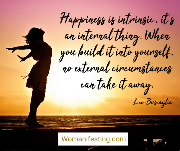 Happiness is intrinsic, it's an internal thing. When you build it into yourself, no external circumstances can take it away. Happy Inspirational Quote