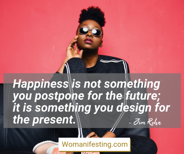 Happiness is not something you postpone for the future; it is something you design for the present. Happy Inspirational Quote