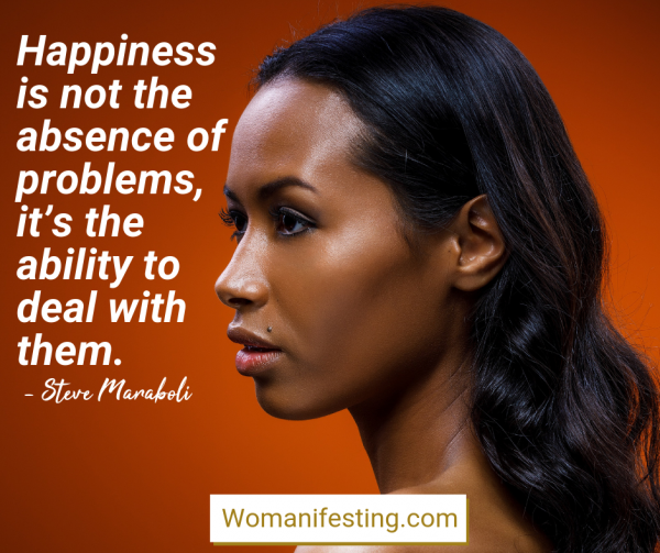 Happiness is not the absence of problems, it's the ability to deal with them. Happy Inspirational Quote