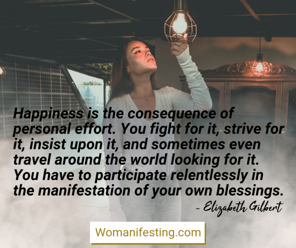 Happiness is the consequence of personal effort. You fight for it, strive for it, insist upon it, and sometimes even travel around the world looking for it. Happy Inspirational Quote