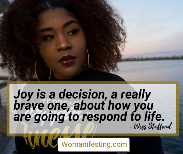 Joy is a decision, a really brave one, about how you are going to respond to life. Happy Inspirational Quote