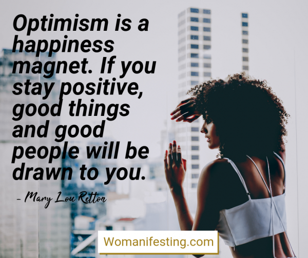 Optimism is a happiness magnet. If you stay positive, good things and good people will be drawn to you. Happy Inspirational Quote