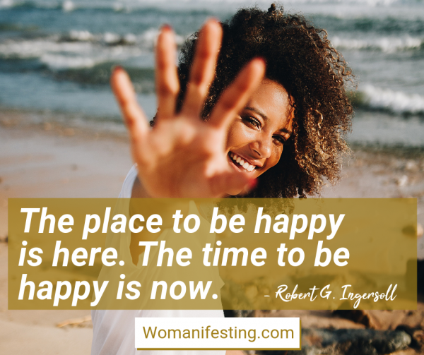 The place to be happy is here. The time to be happy is now.