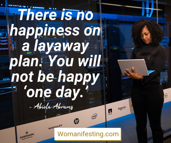 There is no happiness on a layaway plan. You will not be happy 'one day.' Happy Inspirational Quote