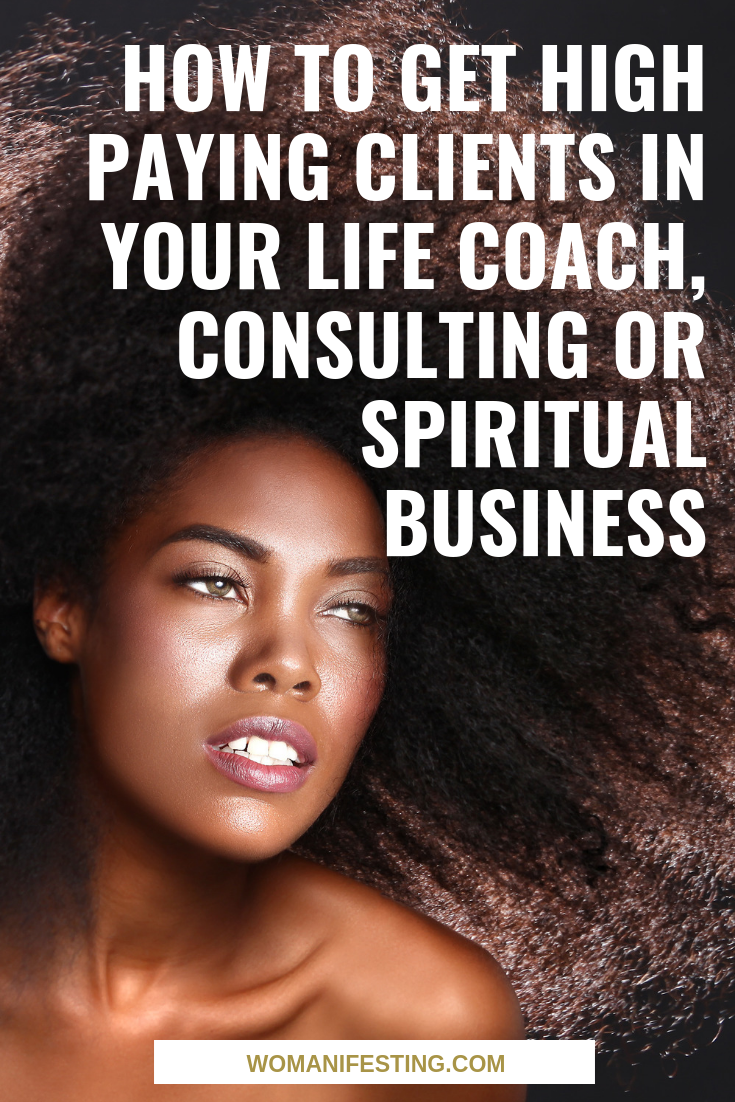 How to Get High Paying Clients in Your Life Coach, Consulting or Spiritual Business