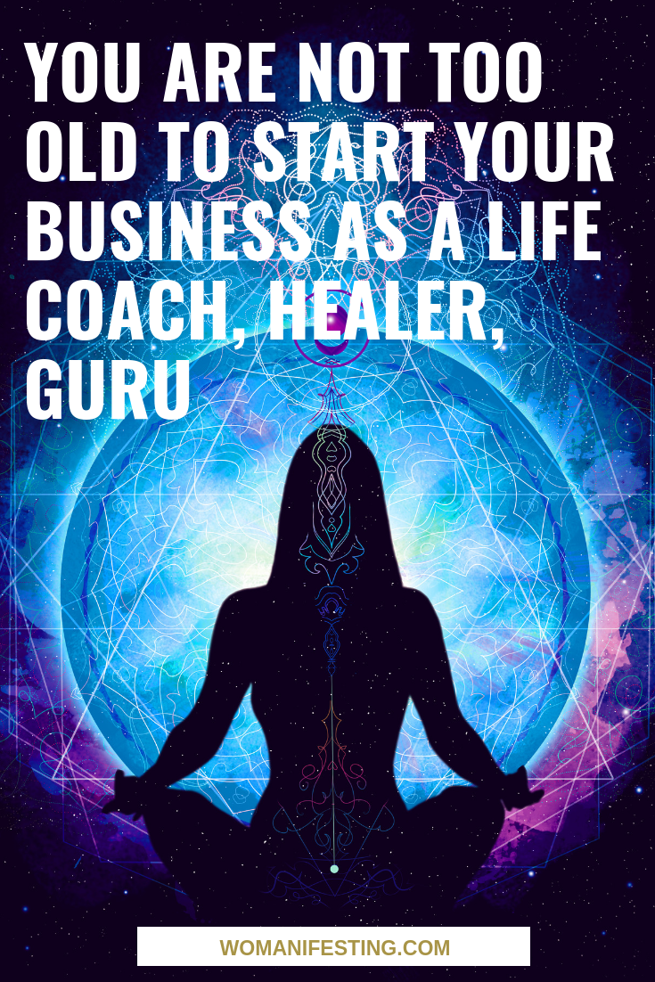 You Are Not Too Old to Start Your Business as a Life Coach, Healer, Guru