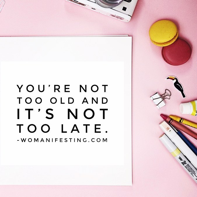 you are not tool old and it is not too late
