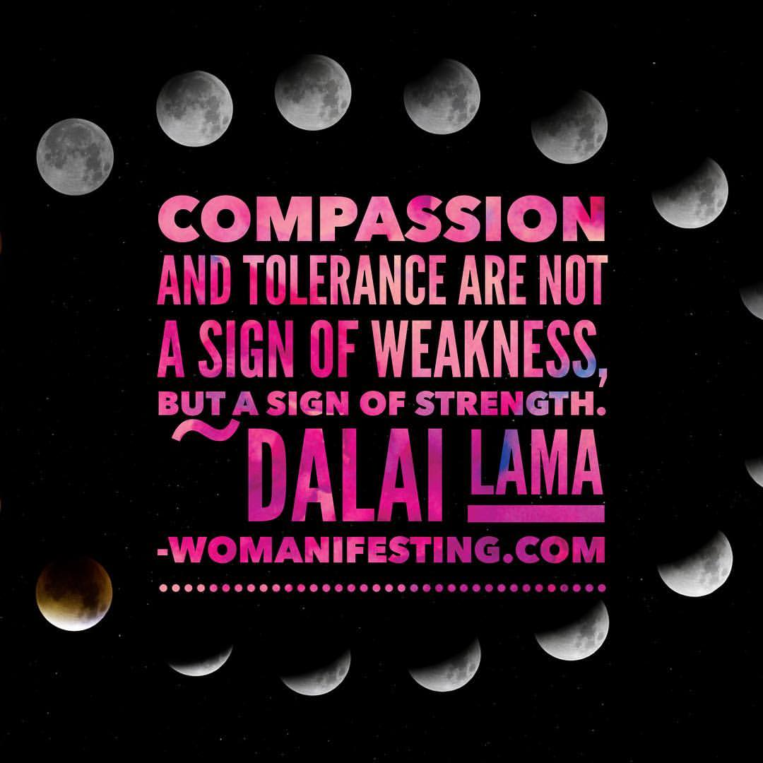 Compassion and tolerance are not a sign of weakness but a sign of strength