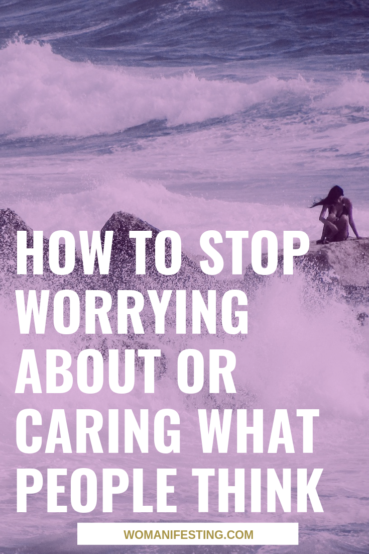 How to Stop Worrying About or Caring What People Think